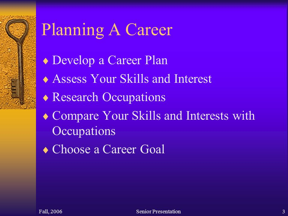 Fall, 2006Senior Presentation3 Planning A Career  Develop a Career Plan  Assess Your Skills and Interest  Research Occupations  Compare Your Skills and Interests with Occupations  Choose a Career Goal