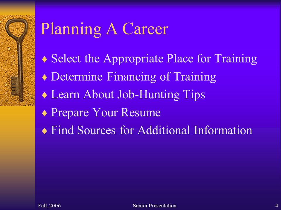 Fall, 2006Senior Presentation4 Planning A Career  Select the Appropriate Place for Training  Determine Financing of Training  Learn About Job-Hunting Tips  Prepare Your Resume  Find Sources for Additional Information