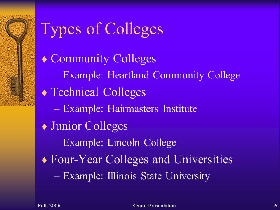 Fall, 2006Senior Presentation6 Types of Colleges  Community Colleges –Example: Heartland Community College  Technical Colleges –Example: Hairmasters Institute  Junior Colleges –Example: Lincoln College  Four-Year Colleges and Universities –Example: Illinois State University