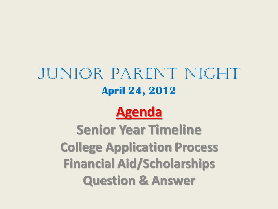 JunioR Parent Night April 24, 2012 Agenda Senior Year Timeline College Application Process Financial Aid/Scholarships Question & Answer