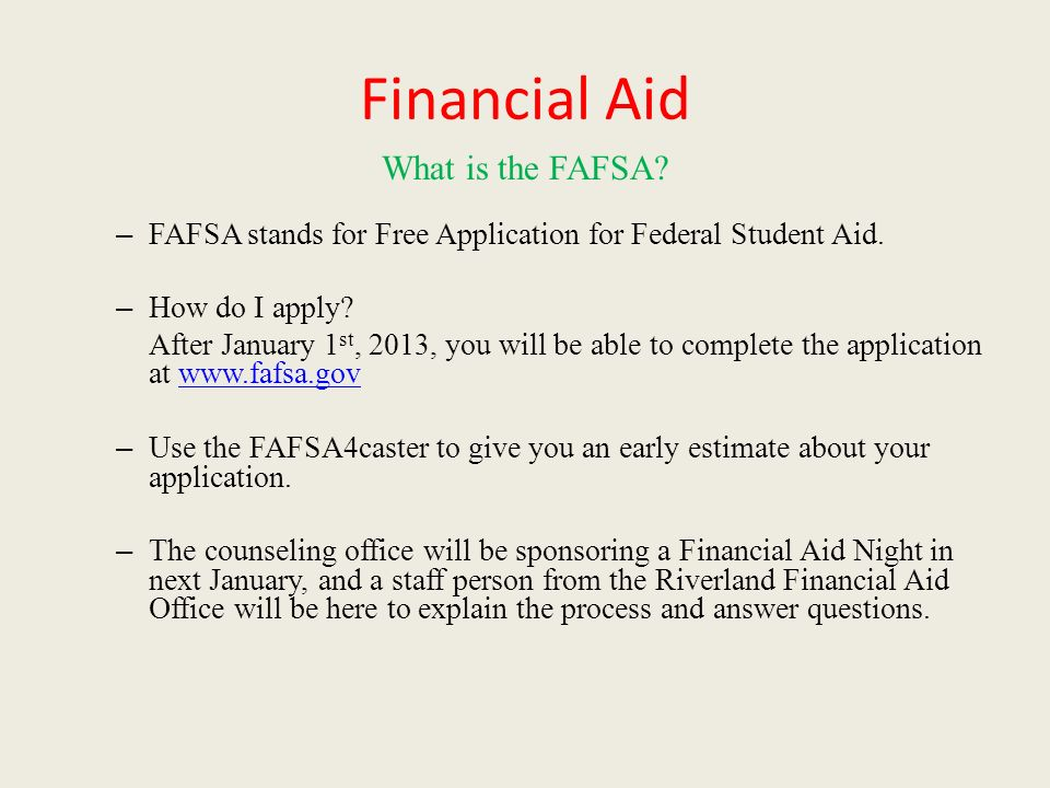 Financial Aid What is the FAFSA. – FAFSA stands for Free Application for Federal Student Aid.