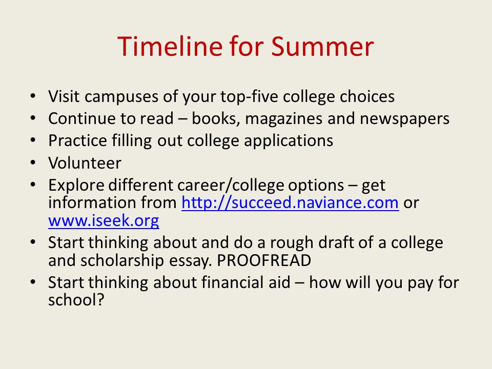 Timeline for Summer Visit campuses of your top-five college choices Continue to read – books, magazines and newspapers Practice filling out college applications Volunteer Explore different career/college options – get information from   or     Start thinking about and do a rough draft of a college and scholarship essay.
