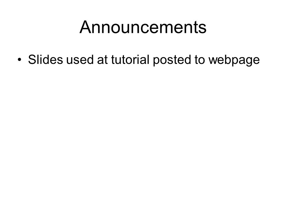 Announcements Slides used at tutorial posted to webpage
