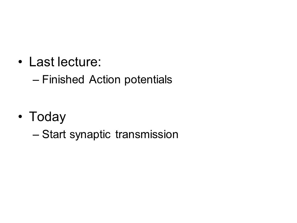 Last lecture: –Finished Action potentials Today –Start synaptic transmission