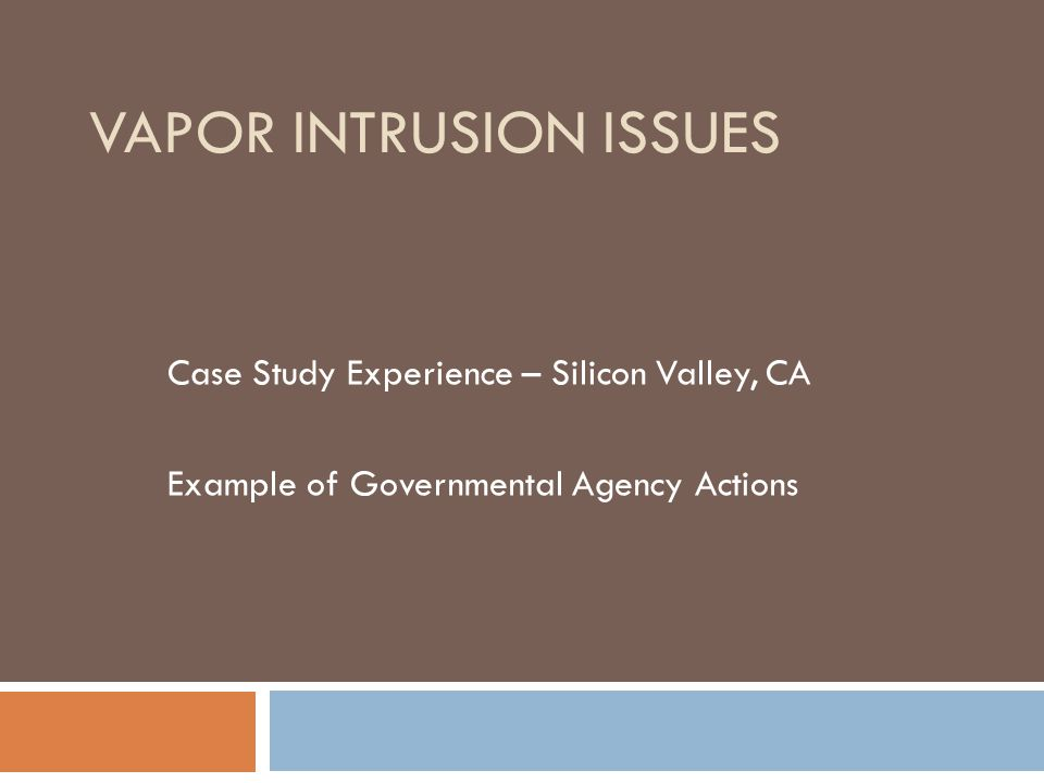 VAPOR INTRUSION ISSUES Case Study Experience – Silicon Valley, CA Example of Governmental Agency Actions