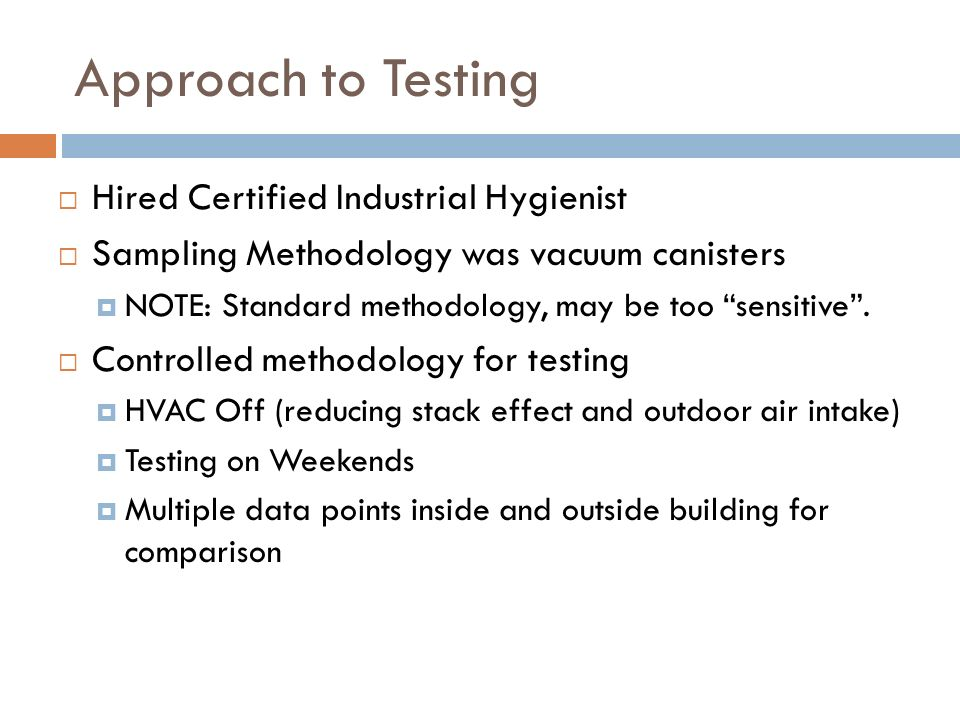 Approach to Testing  Hired Certified Industrial Hygienist  Sampling Methodology was vacuum canisters  NOTE: Standard methodology, may be too sensitive .