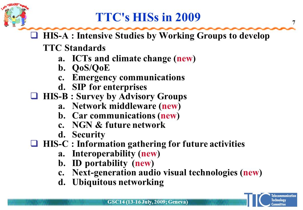 GSC14 (13-16 July, 2009; Geneva) 7 TTC s HISs in 2009  HIS-A : Intensive Studies by Working Groups to develop TTC Standards a.ICTs and climate change (new) b.QoS/QoE c.Emergency communications d.SIP for enterprises  HIS-B : Survey by Advisory Groups a.Network middleware (new) b.Car communications (new) c.NGN & future network d.Security  HIS-C : Information gathering for future activities a.Interoperability (new) b.ID portability (new) c.Next-generation audio visual technologies (new) d.Ubiquitous networking