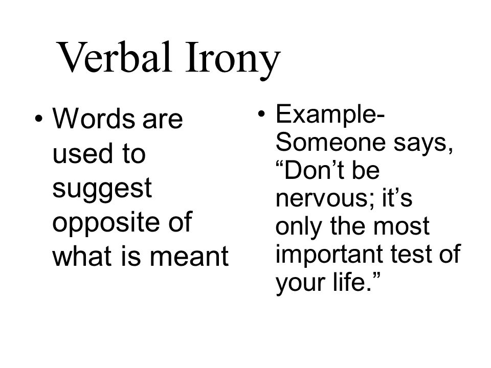 Verbal Irony Words are used to suggest opposite of what is meant Example- Someone says, Don't be nervous; it's only the most important test of your life.