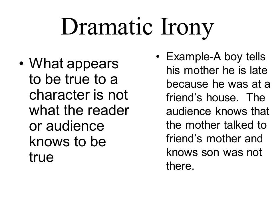 Dramatic Irony What appears to be true to a character is not what the reader or audience knows to be true Example-A boy tells his mother he is late because he was at a friend's house.