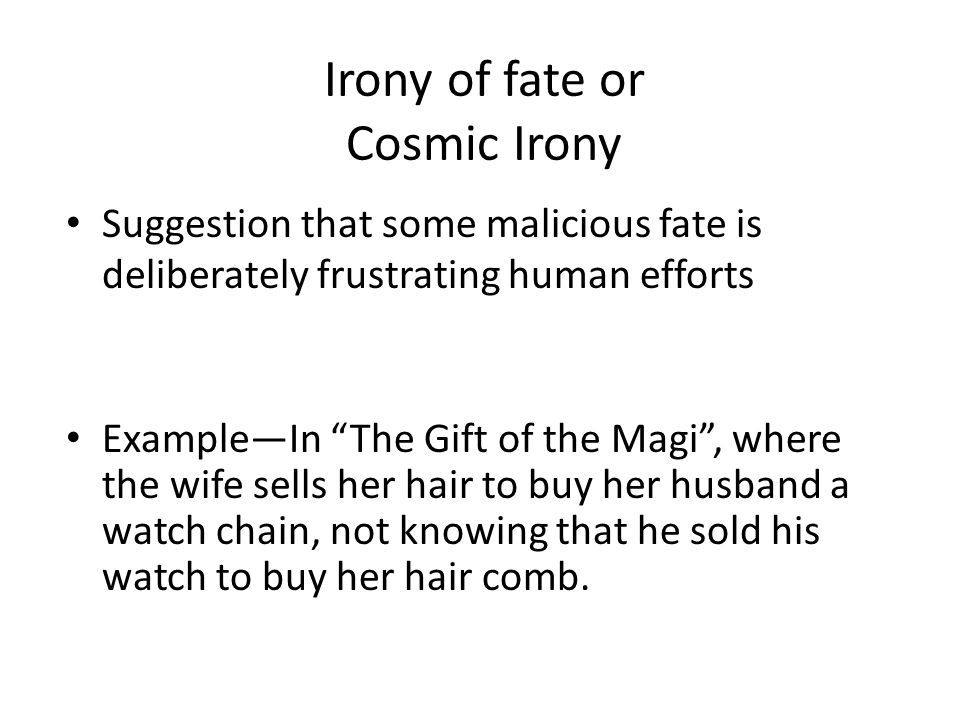 Irony of fate or Cosmic Irony Suggestion that some malicious fate is deliberately frustrating human efforts Example—In The Gift of the Magi , where the wife sells her hair to buy her husband a watch chain, not knowing that he sold his watch to buy her hair comb.