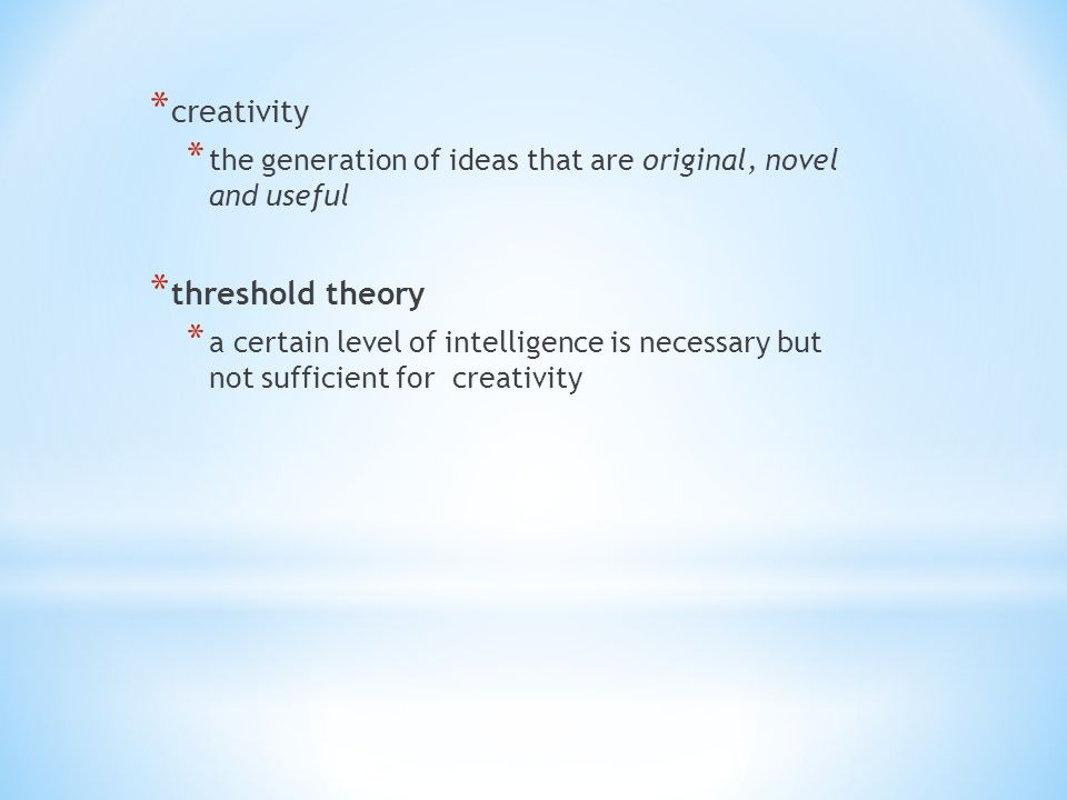 * creativity * the generation of ideas that are original, novel and useful * threshold theory * a certain level of intelligence is necessary but not sufficient for creativity