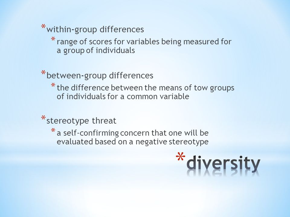* within-group differences * range of scores for variables being measured for a group of individuals * between-group differences * the difference between the means of tow groups of individuals for a common variable * stereotype threat * a self-confirming concern that one will be evaluated based on a negative stereotype