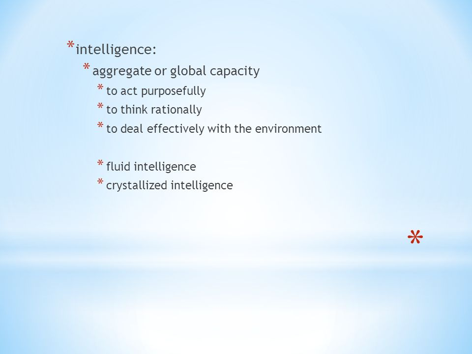 * intelligence: * aggregate or global capacity * to act purposefully * to think rationally * to deal effectively with the environment * fluid intelligence * crystallized intelligence