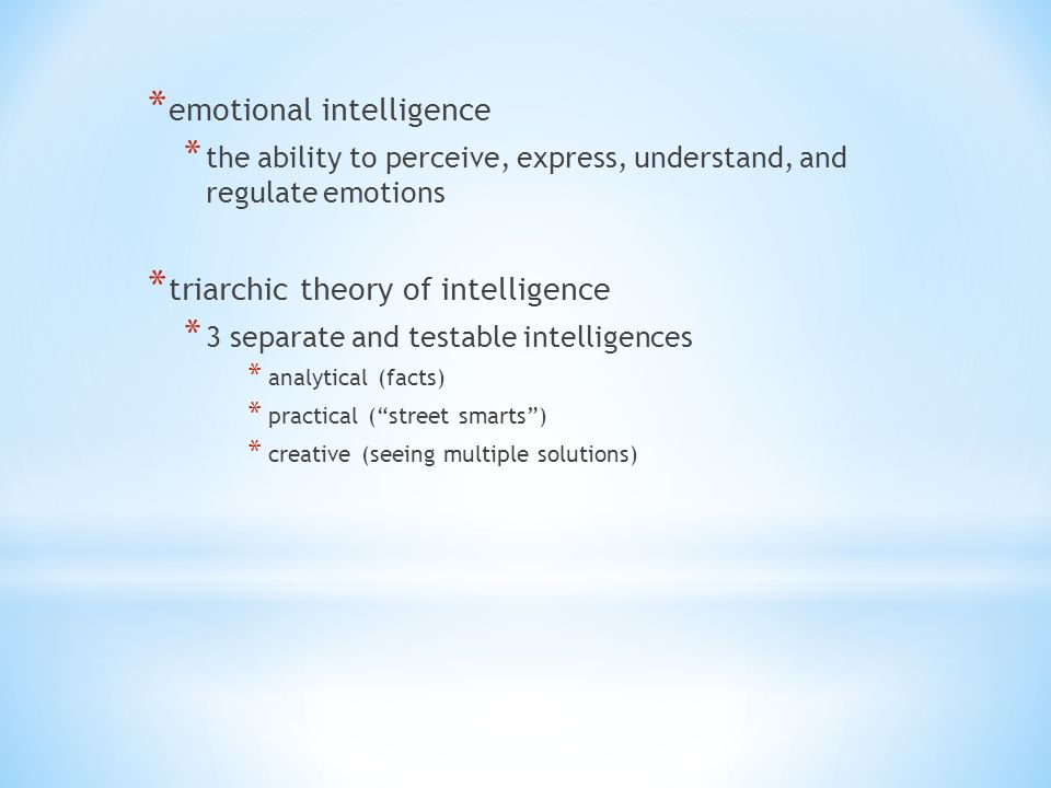 * emotional intelligence * the ability to perceive, express, understand, and regulate emotions * triarchic theory of intelligence * 3 separate and testable intelligences * analytical (facts) * practical ( street smarts ) * creative (seeing multiple solutions)