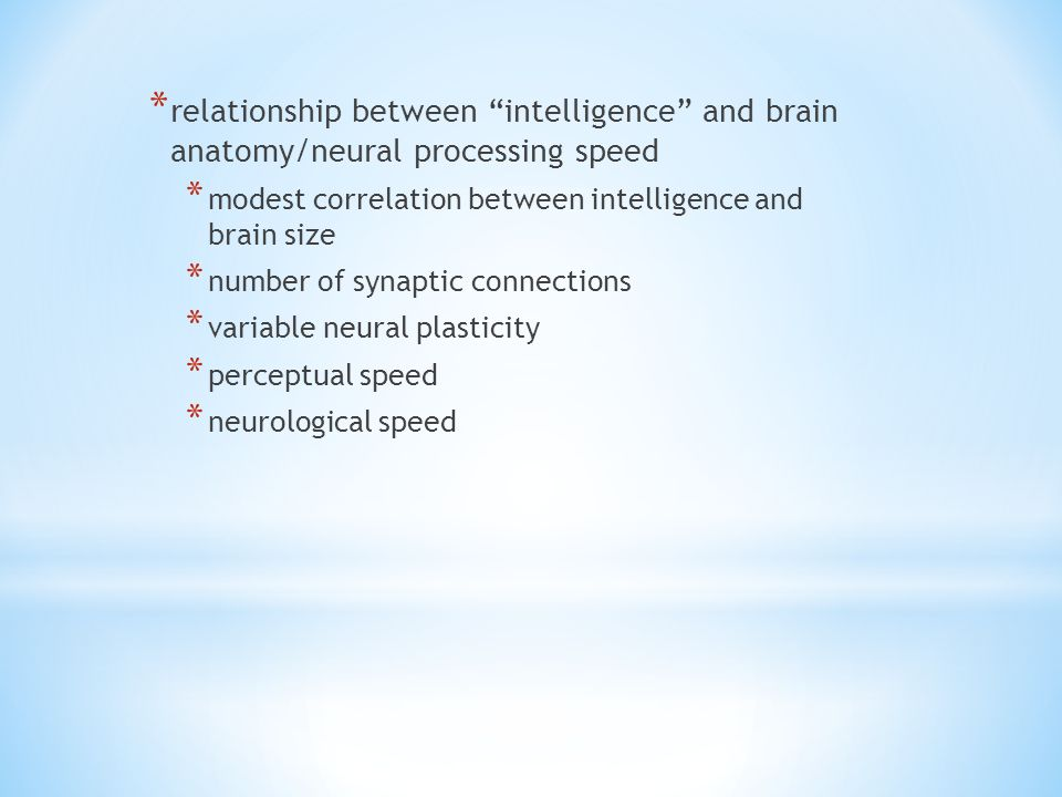 * relationship between intelligence and brain anatomy/neural processing speed * modest correlation between intelligence and brain size * number of synaptic connections * variable neural plasticity * perceptual speed * neurological speed