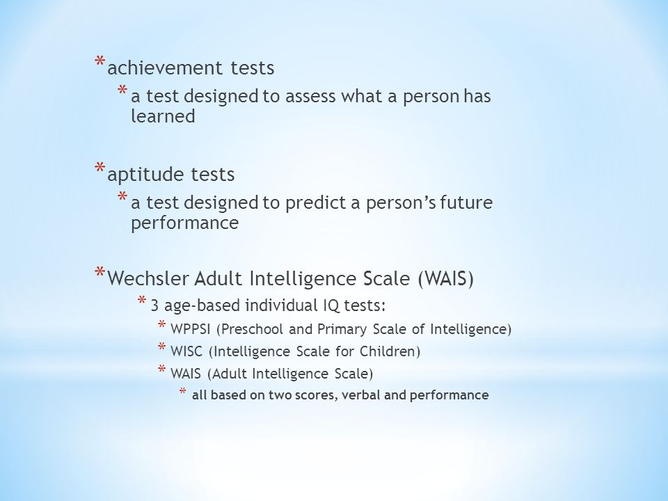 * achievement tests * a test designed to assess what a person has learned * aptitude tests * a test designed to predict a person's future performance * Wechsler Adult Intelligence Scale (WAIS) * 3 age-based individual IQ tests: * WPPSI (Preschool and Primary Scale of Intelligence) * WISC (Intelligence Scale for Children) * WAIS (Adult Intelligence Scale) * all based on two scores, verbal and performance
