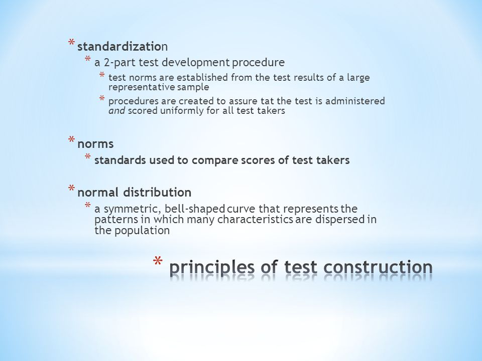 * standardization * a 2-part test development procedure * test norms are established from the test results of a large representative sample * procedures are created to assure tat the test is administered and scored uniformly for all test takers * norms * standards used to compare scores of test takers * normal distribution * a symmetric, bell-shaped curve that represents the patterns in which many characteristics are dispersed in the population