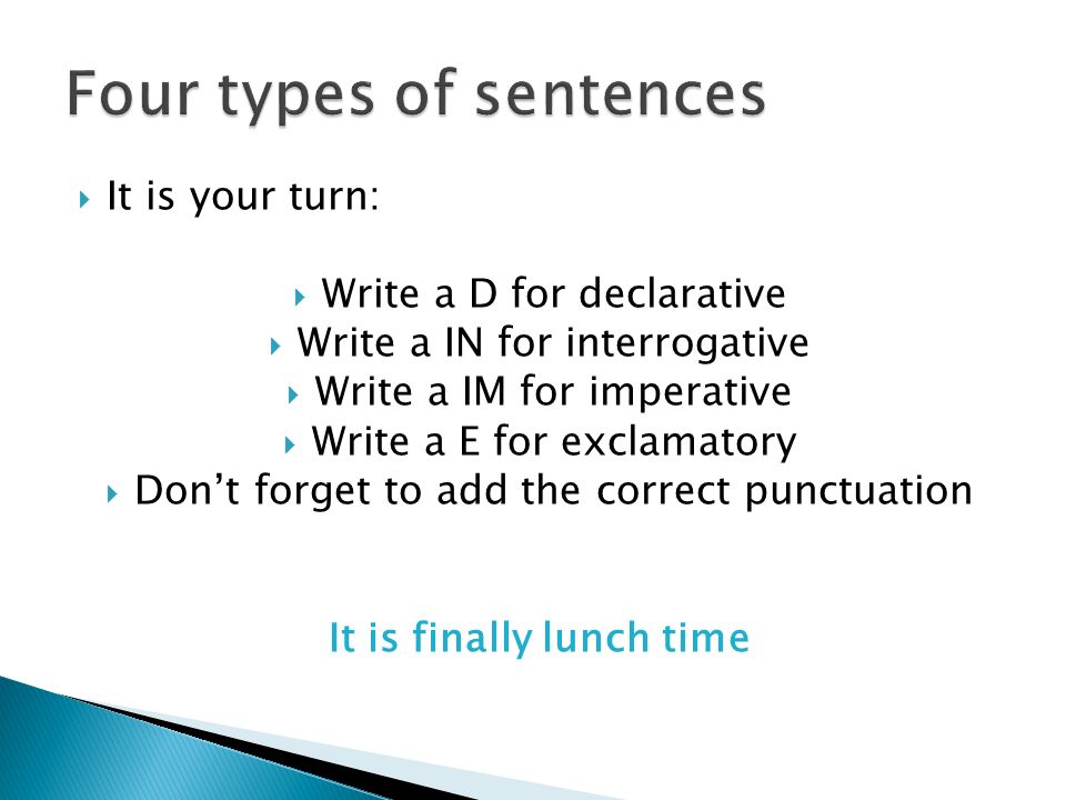  It is your turn:  Write a D for declarative  Write a IN for interrogative  Write a IM for imperative  Write a E for exclamatory  Don't forget to add the correct punctuation It is finally lunch time