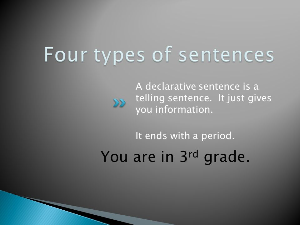 You are in 3 rd grade. A declarative sentence is a telling sentence.