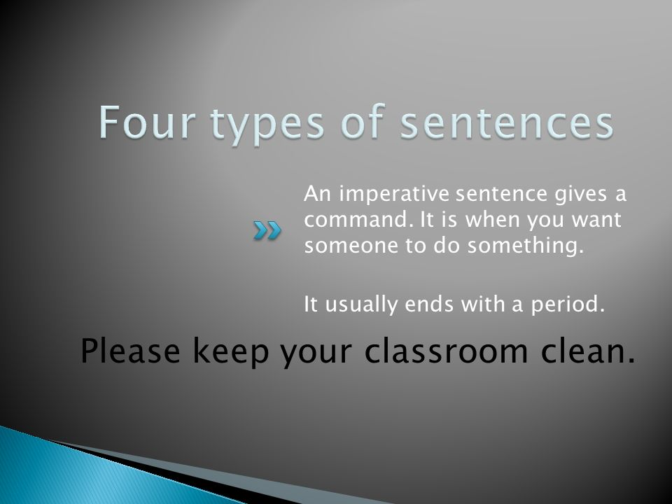 Please keep your classroom clean. An imperative sentence gives a command.