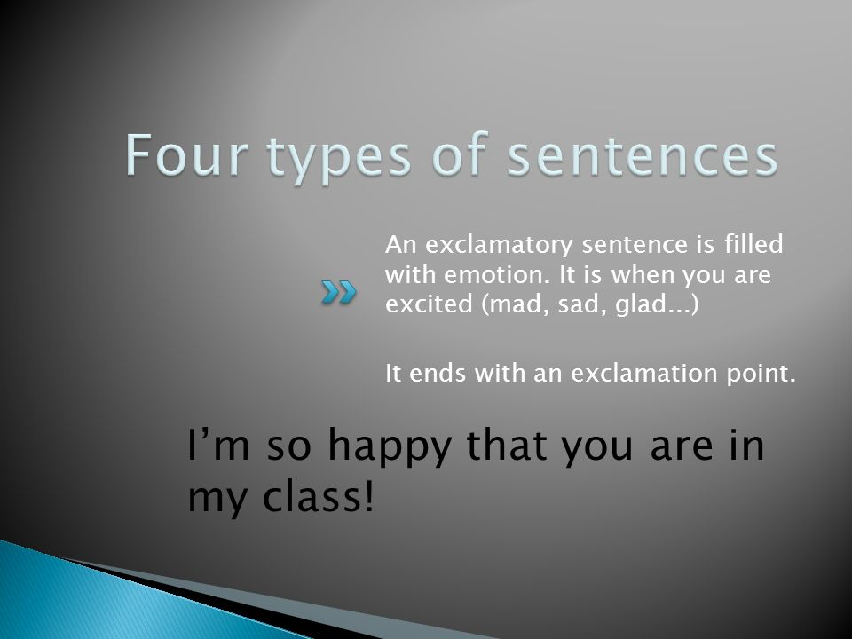 I'm so happy that you are in my class. An exclamatory sentence is filled with emotion.