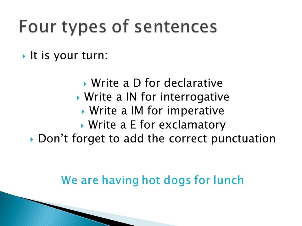  It is your turn:  Write a D for declarative  Write a IN for interrogative  Write a IM for imperative  Write a E for exclamatory  Don't forget to add the correct punctuation We are having hot dogs for lunch