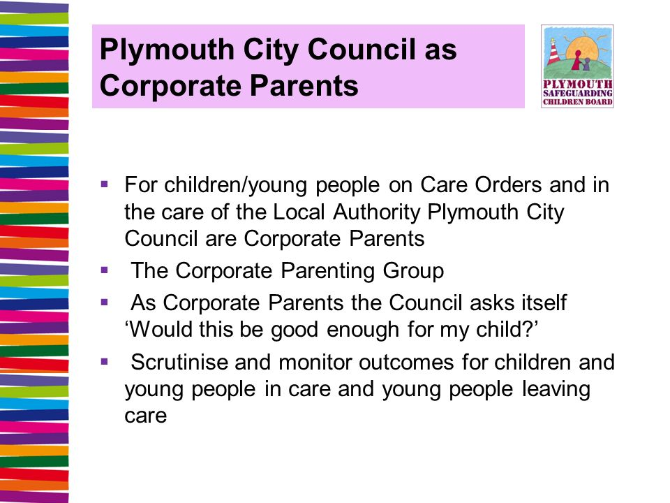 Plymouth City Council as Corporate Parents  For children/young people on Care Orders and in the care of the Local Authority Plymouth City Council are Corporate Parents  The Corporate Parenting Group  As Corporate Parents the Council asks itself 'Would this be good enough for my child '  Scrutinise and monitor outcomes for children and young people in care and young people leaving care