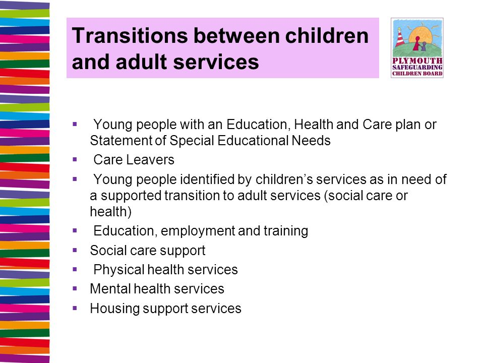 Transitions between children and adult services  Young people with an Education, Health and Care plan or Statement of Special Educational Needs  Care Leavers  Young people identified by children's services as in need of a supported transition to adult services (social care or health)  Education, employment and training  Social care support  Physical health services  Mental health services  Housing support services