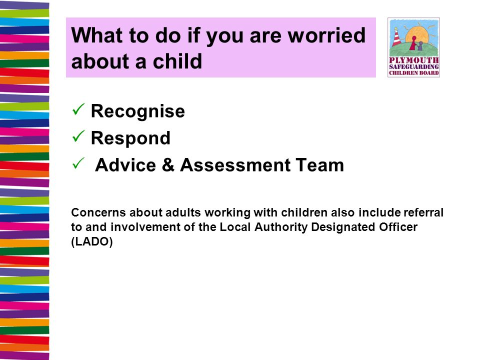 What to do if you are worried about a child  Recognise  Respond  Advice & Assessment Team Concerns about adults working with children also include referral to and involvement of the Local Authority Designated Officer (LADO)