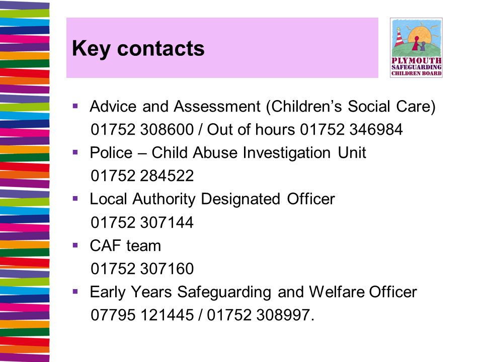 Key contacts  Advice and Assessment (Children's Social Care) / Out of hours  Police – Child Abuse Investigation Unit  Local Authority Designated Officer  CAF team  Early Years Safeguarding and Welfare Officer /