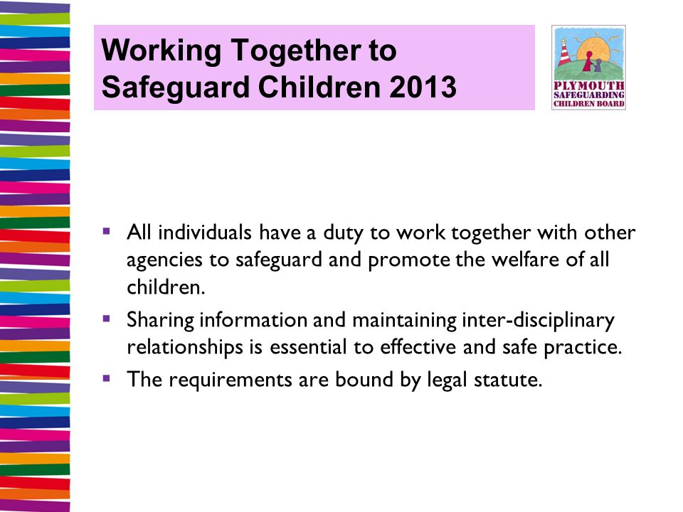 Working Together to Safeguard Children 2013  All individuals have a duty to work together with other agencies to safeguard and promote the welfare of all children.