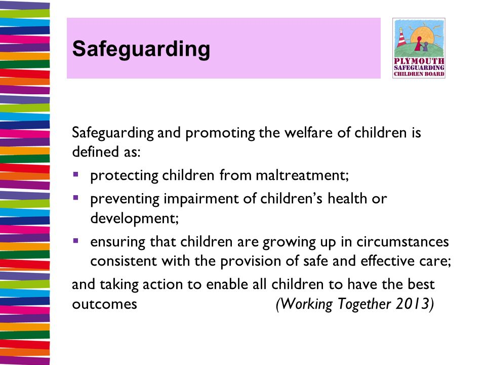 Safeguarding Safeguarding and promoting the welfare of children is defined as:  protecting children from maltreatment;  preventing impairment of children's health or development;  ensuring that children are growing up in circumstances consistent with the provision of safe and effective care; and taking action to enable all children to have the best outcomes (Working Together 2013)
