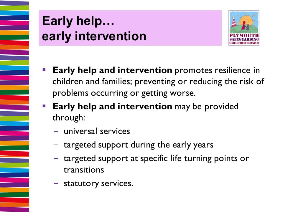 Early help… early intervention  Early help and intervention promotes resilience in children and families; preventing or reducing the risk of problems occurring or getting worse.