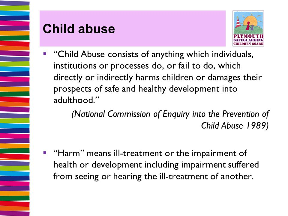 Child abuse  Child Abuse consists of anything which individuals, institutions or processes do, or fail to do, which directly or indirectly harms children or damages their prospects of safe and healthy development into adulthood. (National Commission of Enquiry into the Prevention of Child Abuse 1989)  Harm means ill-treatment or the impairment of health or development including impairment suffered from seeing or hearing the ill-treatment of another.