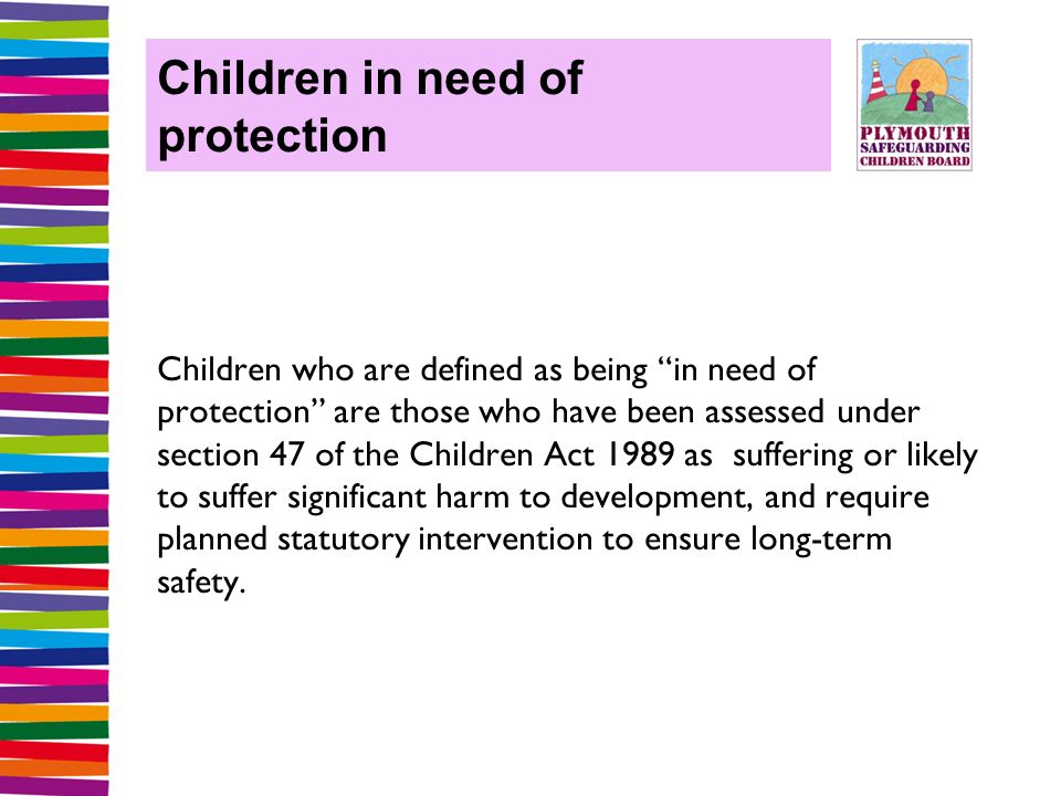 Children in need of protection Children who are defined as being in need of protection are those who have been assessed under section 47 of the Children Act 1989 as suffering or likely to suffer significant harm to development, and require planned statutory intervention to ensure long-term safety.