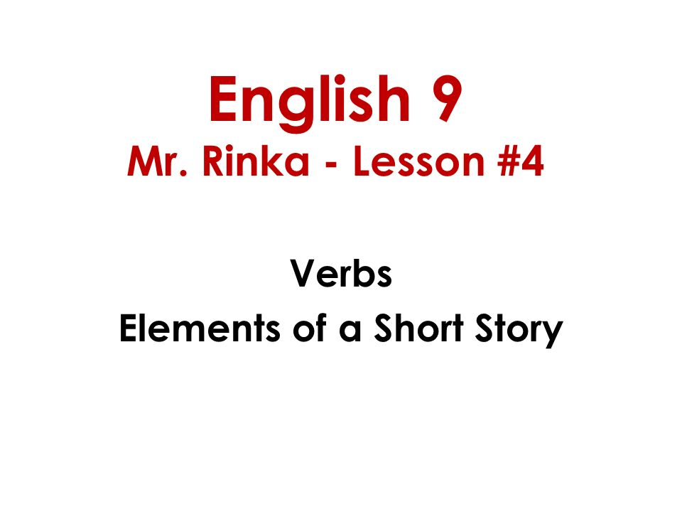 English 9 Mr. Rinka - Lesson #4 Verbs Elements of a Short Story