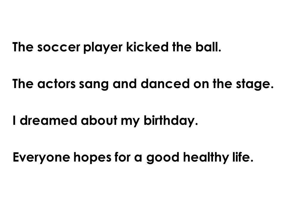 The soccer player kicked the ball. The actors sang and danced on the stage.