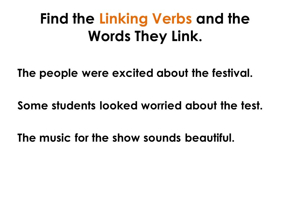 Find the Linking Verbs and the Words They Link. The people were excited about the festival.