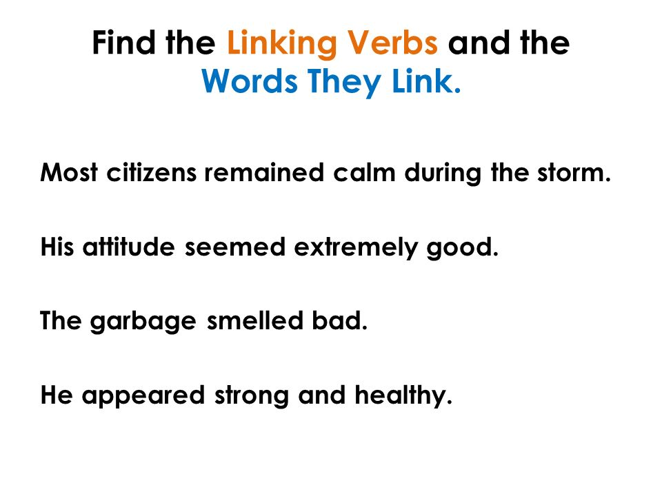Find the Linking Verbs and the Words They Link. Most citizens remained calm during the storm.