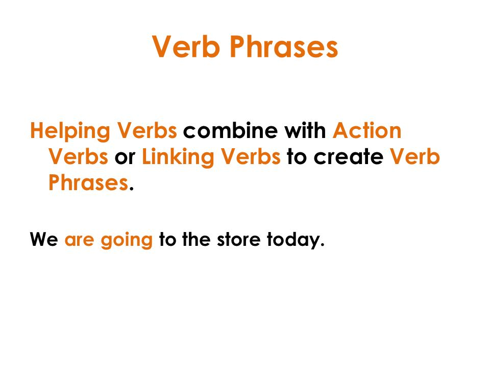Verb Phrases Helping Verbs combine with Action Verbs or Linking Verbs to create Verb Phrases.