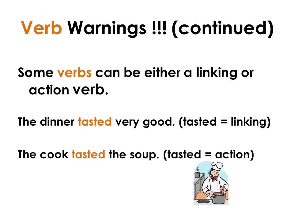 Verb Warnings !!. (continued) Some verbs can be either a linking or action verb.