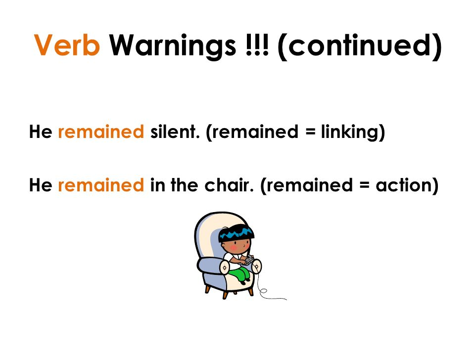 Verb Warnings !!. (continued) He remained silent.
