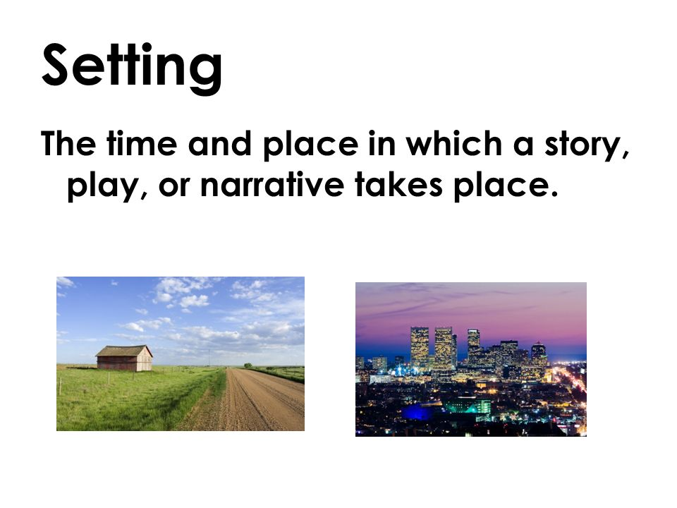 Setting The time and place in which a story, play, or narrative takes place.