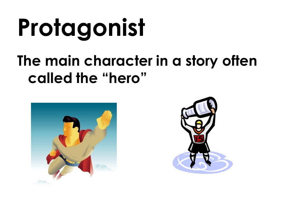 Protagonist The main character in a story often called the hero