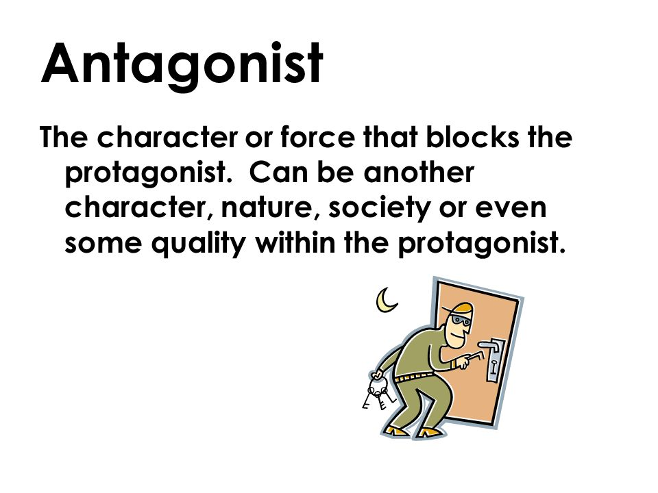 Antagonist The character or force that blocks the protagonist.
