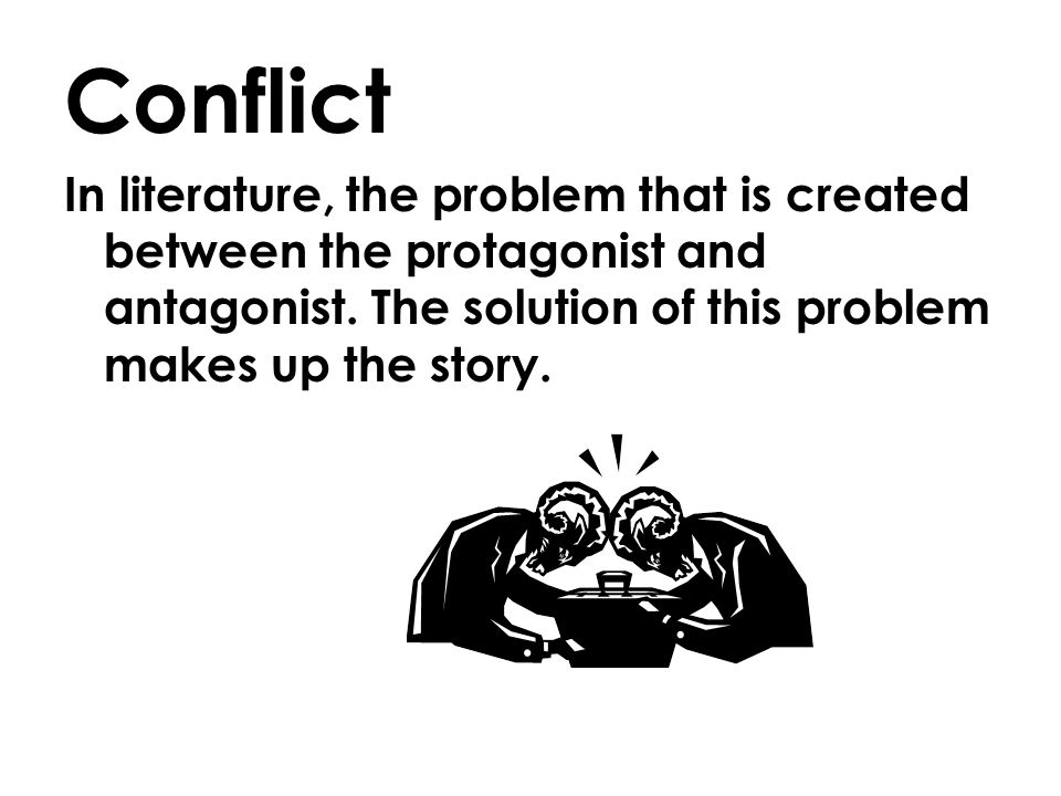 Conflict In literature, the problem that is created between the protagonist and antagonist.
