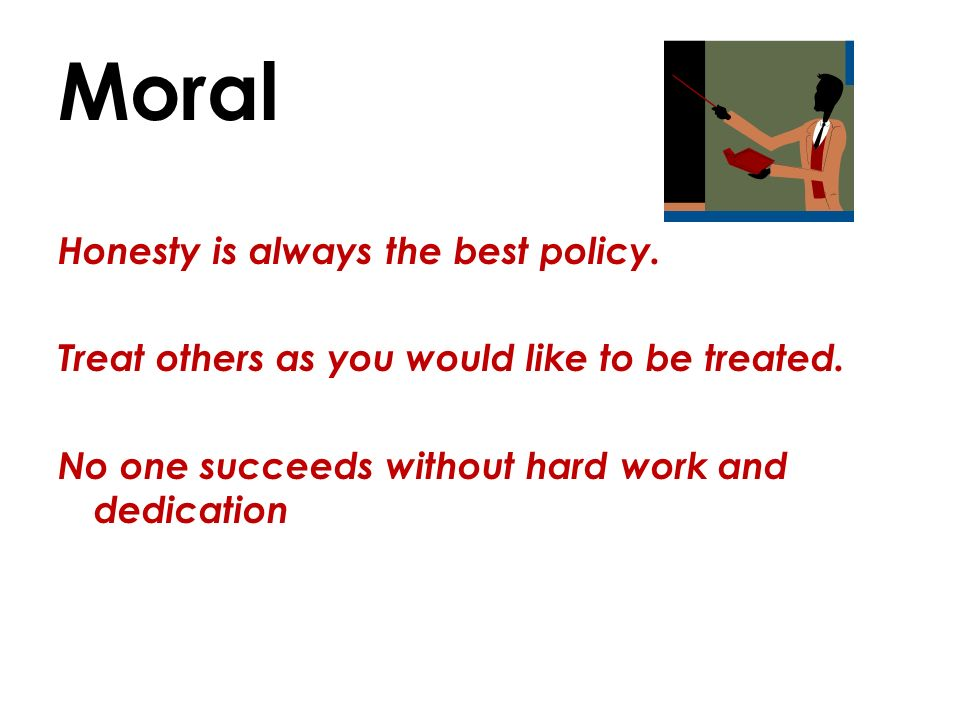 Moral Honesty is always the best policy. Treat others as you would like to be treated.