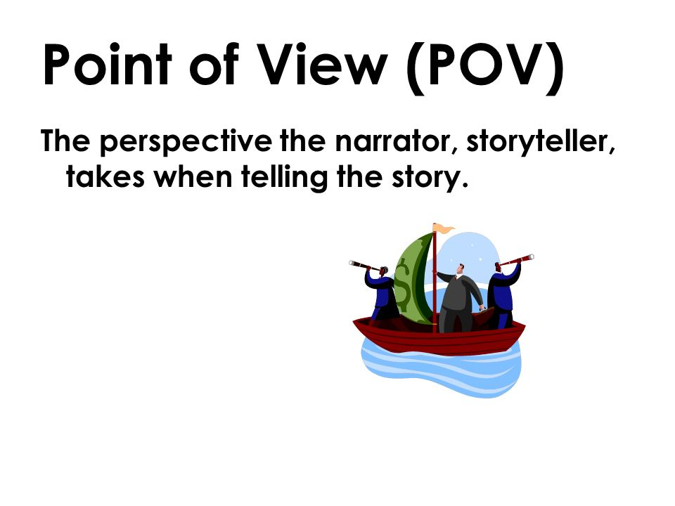 Point of View (POV) The perspective the narrator, storyteller, takes when telling the story.