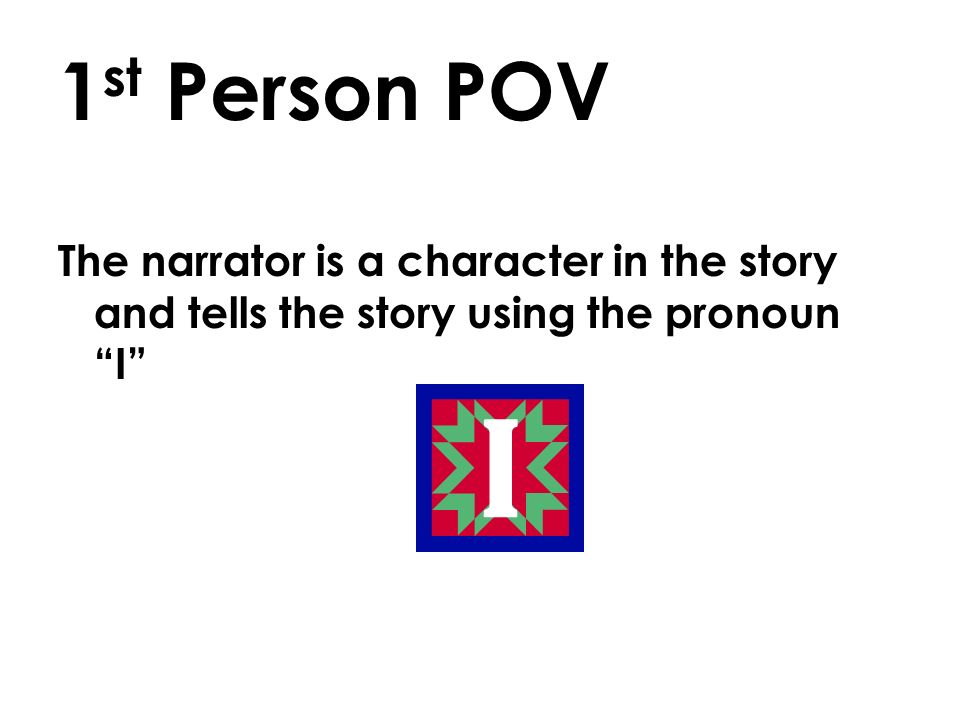 1 st Person POV The narrator is a character in the story and tells the story using the pronoun I