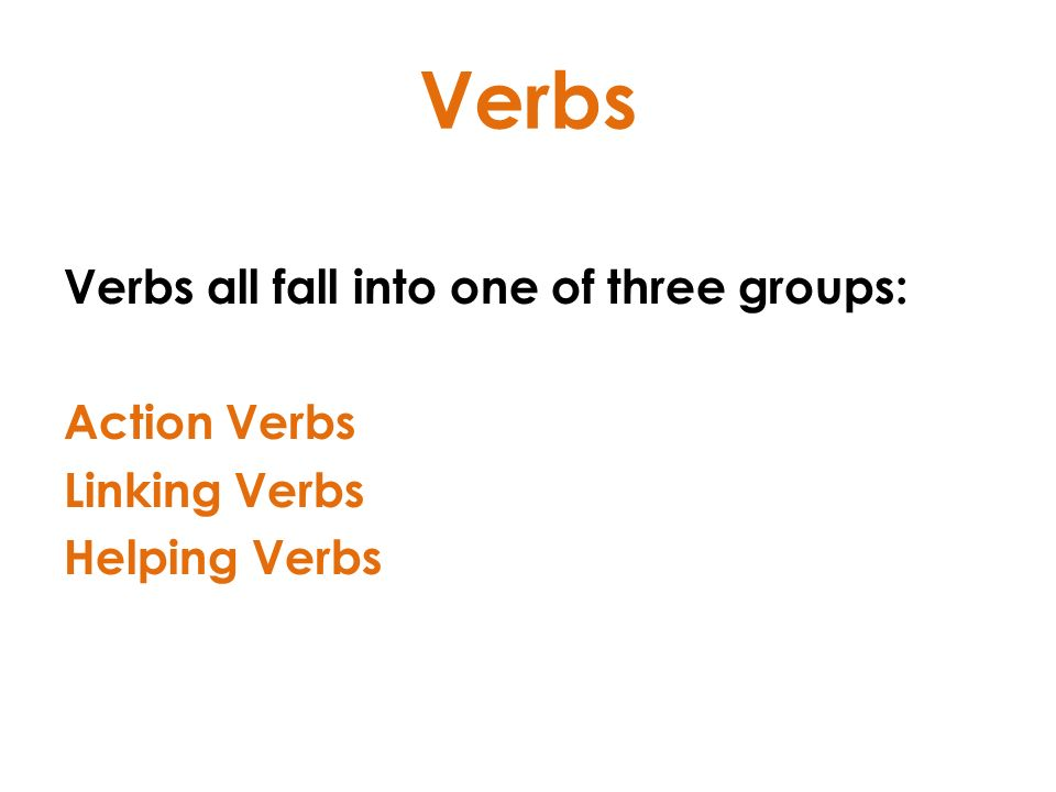 Verbs Verbs all fall into one of three groups: Action Verbs Linking Verbs Helping Verbs